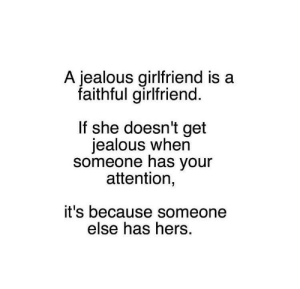 Jealous, Girlfriend, and One: A jealous girlfriend is a  faithful girlfriend.  If she doesn't get  jealous when  someone has your  attention,  it's because someone  else has hers. the number one sign of a healthy trusting relationship