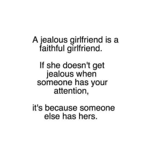 Jealous, Girlfriend, and Yes: A jealous girlfriend is a  faithful girlfriend.  If she doesn't get  jealous when  someone has your  attention,  it's because someone  else has hers. Ah yes, because this is not toxic and hella misleading