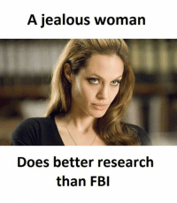 Woman, Womanizer, and  Better: A jealous woman  Does better research  than FBI