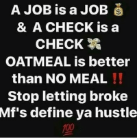 Anaconda, Memes, and Wshh: A JOB is a JOB  & A CHECK is a  CHECK  OATMEAL is better  than NO MEAL !!  Stop letting broke  Mf's  define ya hustle  100 Keep grinding 💪💯 WSHH