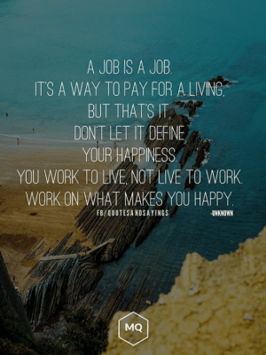 Work, Define, and Happy: A JOB IS A JOB  ITS A WAY TO PAY FOR A LIVING  BUT THATS T  DONT LET IT DEFINE  YOUR HAPPINESS  YOU WORK TO LIVE NOT LIVE TO WORK  WORK ON WHAT MAKES YOU HAPPY  FB/QUOTESANDSAYINGS  UNKNOWN  MQ