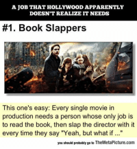 """Apparently, Tumblr, and Yeah: A JOB THAT HOLLYWOOD APPARENTLY  DOESN'T REALIZE IT NEEDS  #1 Book Slappers  This one's easy: Every single movie in  production needs a person whose only job is  to read the book, then slap the director with it  every time they say """"Yeah, but what if ...""""  you should probably go to TheMetaPicture.com srsfunny:Book Slappers Should Be A Thing"""