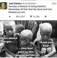 joel: A Joel Osteen JoelOsteen  Dec  Develop a lifestyle of being thankful.  Remember all that God has done and how  blessed you are.  6,097 10,960  Oh we almost  forgot...  Thank you  God!  ...that God  gave us this  wonderful life!