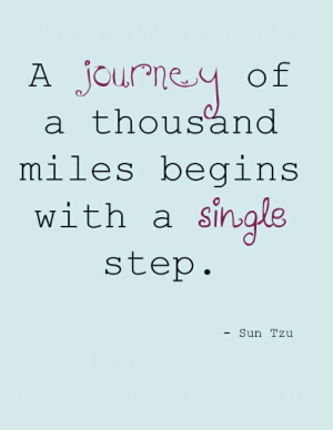 a thousand miles: A Journey of  a thousand  miles begins  with a single  step.  - Sun Tzu