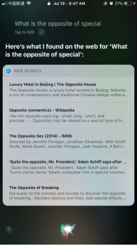 Bad, Beijing, and Funny: a Jul 19 - 8:47 AM  What is the opposite of special  Tap to Edit>  Here's what I found on the web for 'What  is the opposite of special':  WEB SEARCH  Luxury Hotel in Beijing I The Opposite House  The Opposite House, a luxury hotel located in Beijing, features  a mix of contemporary and traditional Chinese design unlike a...  Opposite (semantics) - Wikipedia  like the opposite pairs big : small, long: short, and  precede : .. Opposites may be viewed as a special type of in...  The Opposite Sex (2014) IMDb  Directed by Jennifer Finnigan, Jonathan Silverman. With Geoff  Stults, Mena Suvari, Jennifer Finnigan, Josh Hopkins. A Bet's...  Quite the opposite, Mr. President' Adam Schiff says after  Quite the opposite, Mr. President,' Adam Schiff says after  Trump claims memo 'totally vindicates' him in special counsel..  The Opposite of Breaking  the quest; to the process and journey to discover the opposite  of breaking... (besides obvious plot lines, bad special effects,.  2