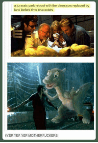Jurassic Park: a jurassic park reboot with the dinosaurs replaced by  land before time characters  EP YEP YEP MOTHERFUCKERS