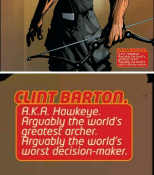Barton: A.K.A. Hawkeye  Arguably the world's  reatest arche  rguably the world's  wörst decision-maker  clinT BARTON  A.K.A. Hawkeye  Arguably the worlds  reatest archer.  rquably the world's  worst decision-maker.