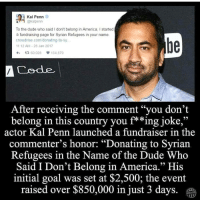 """Memes, 🤖, and Kal Penn: A Kal Penn  @kal penn  To the dude who said I don't belong in America, l started  a fundraising page for Syrian Refugees in your name.  crowd rise.com/donating-to-sy  11:12 AM 28 Jan 2017  4h t R, 60.028  154.879  A Code  After receiving the comment """"you don't  belong in this country you f**ing joke,""""  actor Kal Penn launched a fundraiser in the  commenter's honor: """"Donating to Syrian  Refugees in the Name of the Dude Who  Said I Don't Belong in America."""" His  initial goal was set at $2,500; the event  raised over $850,000 in just 3 days designatedsurvivor actor Kal Penn is a badass. FYI Kal Penn wouldn't have been able to work in the WHITE HOUSE under the Obama Administration if he wasnt legally allowed to be here. If he ran for president, Id vote for him."""