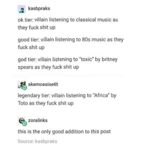 """80s, Africa, and Britney Spears: a kasbpraks  ok tier: villain listening to classical music as  they fuck shit up  good tier: villain listening to 80s music as they  fuck shit up  god tier: villain listening to """"toxic"""" by britney  spears as they fuck shit up  skemcesisetlt  legendary tier: villain listening to """"Africa"""" by  Toto as they fuck shit up  zoralinks  this is the only good addition to this post  Source: kasbpraks I need examples of each."""