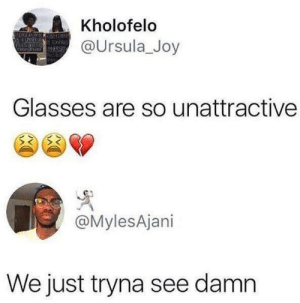 Sorry, Glasses, and Joy: A Kholofelo  @Ursula_Joy  Glasses are so unattractive  @MylesAjani  We just tryna see damn sorry for wanting to see