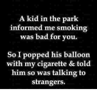 =P: A kid in the park  informed me smoking  was bad for you.  So I popped his balloon  with my cigarette & told  him so was talking to  strangers. =P