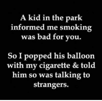 talking to strangers: A kid in the park  informed me smoking  was bad for you.  So I popped his balloon  with my cigarette & told  him so was talking to  strangers.