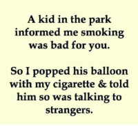 Troublemaker Mom: A kid in the park  informed me smoking  was bad for you.  So I popped his balloon  with my cigarette & told  him so was talking to  strangers. Troublemaker Mom