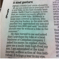"Memes, Astonishing, and Bike: A kind gesture  will st  OTHER DAY while shopping, hand  my son asked me to purchase him sion I  bike, as his had recently been  are be  a new stolen. Sadly I had to explain to him  radio  whic  that we cannot currently afford to  purchase a new bike. Suddenly a  peop  large man covered in tattoos, who  to fee  was playing hockey in the aisle with  is yo  another boy, approached my son and  insti  handed him $350 and said ""no child  should ever be without a bike in the  food  summer.  He then turned to me the  and asked  that I purchase the bike at a local  bud  business or Canadian company. I  asked his name; he replied Jimbo,  gave me a smile then high-fived my  up  son. I am astonished at the kind  hearted, selfless action of this indi  cr  vidual. It brings a tear to my eye.  sti http://t.co/5kxR6wEDfU"