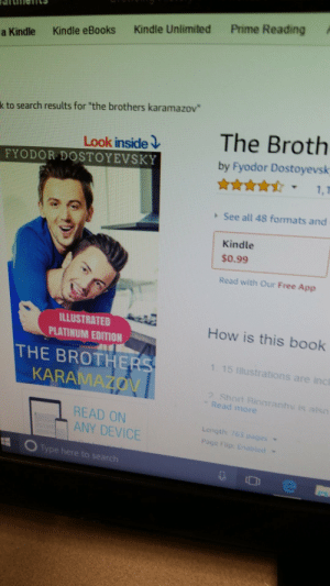 "beesmygod:ive been laughing at this since i saw it Dostoyevski releases Brothers Karamazov on Amazon (1888): a Kindle Kindle eBooks Kindle Unlimited Prime Reading  k to search results for ""the brothers karamazov  Look inside)  FYODOR DOSTOYEVSKY  The Broth  by Fyodor Dostoyevsk  See all 48 formats and  Kindle  $0.99  Read with Our Free App  ILLUSTRATED  PLATINUM EDITION  How is this book  THE BROTHERS  1. 15 Illustrations are incl  KARA  ? Short Rioaranhv is also  "" Read more  READ ON  ANY DEVICE  Length: 765 p  Page Flip: En  От  Type here to search beesmygod:ive been laughing at this since i saw it Dostoyevski releases Brothers Karamazov on Amazon (1888)"