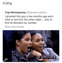 Funny, Gif, and Trap: A king  Trap Moneypenny @DanaeLovesYou  I ghosted this guy a few months ago and I  tried to text him the other night... only to  find he blocked my number.  Show this thread  4TH 0.3  GIF  GIF These bitches think Kings still chase them