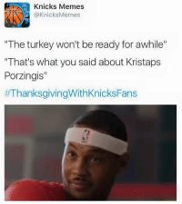 "Knicks ClapBack. Happy Thanksgiving Knicks Fam! -Tommy  New York Knicks Memes: A Knicks Memes  @Knicks Memes  ""The turkey won't be ready for awhile""  ""That's what you said about Kristaps  Porzingis""  Knicks ClapBack. Happy Thanksgiving Knicks Fam! -Tommy  New York Knicks Memes"