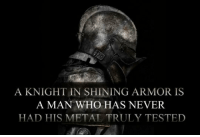 "Meme, Tumblr, and Http: A KNIGHT IN SHINING ARMOR IS  A MAN WHO HAS NEVER  HAD HIS METAL TRULY TESTED <p>Shiny Armor.<br/><a href=""http://daily-meme.tumblr.com""><span style=""color: #0000cd;""><a href=""http://daily-meme.tumblr.com/"">http://daily-meme.tumblr.com/</a></span></a></p>"