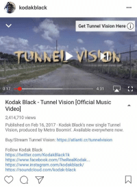 """Kodak Black """"Tunnel Vision"""" music video gets over 2 million views in less then 24 hours, rate the song on a scale of 1-10 https://t.co/b8ovTl2Rdw: A kodak black  Get Tunnel Vision Here i  4:31  0:17  Kodak Black Tunnel Vision lofficial Music  Videod  2,414,710 views  Published on Feb 16, 2017 Kodak Black's new single Tunnel  Vision, produced by Metro Boomin'. Available everywhere now.  Buy/Stream Tunnel Vision: https://atlanti.cr/tunnelvision  Follow Kodak Black  https://twitter.com/KodakBlack1k  https://www.facebook.com/TheRealKodak...  https://www.instagram.com/kodakblack/  https://soundcloud.com/kodak-black Kodak Black """"Tunnel Vision"""" music video gets over 2 million views in less then 24 hours, rate the song on a scale of 1-10 https://t.co/b8ovTl2Rdw"""