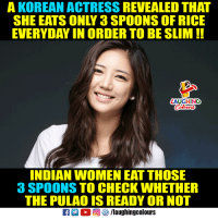 Ready or Not: A KOREAN ACTRESS REVEALED THAT  SHE EATS ONLY 3 SPOONS OF RICE  EVERYDAY IN ORDER TO BE SLIM!!  AUGHING  INDIAN WOMEN EAT THOSE  3 SPOONS TO CHECK WHETHER  THE PULAO IS READY OR NOT  回參/laughingcolours
