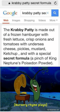 Well that was easy..: a krabby patty secret formula C  Google  krabby patty sec  Web Images  Shopping Videos  More  The Krabby Patty is made out  of a frozen hamburger with  fresh lettuce, crisp onions and  tomatoes with undersea  cheese, pickles, mustard  Ketchup, and with a special  secret formula (a pinch of King  Neptune's Poisedon Powder)  Nursery rhyme plays]  MEMECENTER COM Well that was easy..