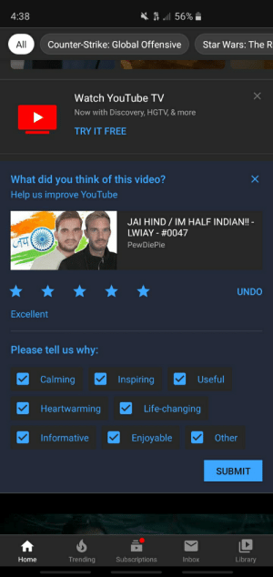 Life changing video, thank you.: A l 56%  4:38  All  Counter-Strike: Global Offensive  Star Wars: The R  Watch YouTube TV  Now with Discovery, HGTV, & more  TRY IT FREE  What did you think of this video?  Help us improve YouTube  JAI HIND / IM HALF INDIAN! -  LWIAY - #0047  PewDiePie  UNDO  Excellent  Please tell us why:  Calming  Useful  Inspiring  Heartwarming  Life-changing  Informative  Other  Enjoyable  SUBMIT  Trending  Library  Home  Subscriptions  Inbox Life changing video, thank you.