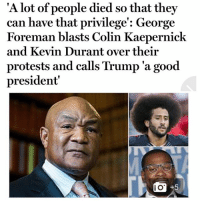 ALL THEM ALI JABS AND DRY ASS FOREMAN GRILL BURGERS GOT THIS NIGGA BUGGIN! THROWING MY GRILL AWAY AFTER I FINISH MAKING THESE GRILLED CHEESE SANDWICHES!! 🤦🏽‍♂️: 'A l  ot of people died so that they  can have that privilege': George  Foreman blasts Colin Kaepernick  and Kevin Durant over their  protests and calls Trump 'a good  president  I O ALL THEM ALI JABS AND DRY ASS FOREMAN GRILL BURGERS GOT THIS NIGGA BUGGIN! THROWING MY GRILL AWAY AFTER I FINISH MAKING THESE GRILLED CHEESE SANDWICHES!! 🤦🏽‍♂️