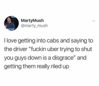"@martymush: A LA  MartyMush  @marty_mush  att Cahil  I love getting into cabs and saying to  the driver ""fuckin uber trying to shut  you guys down is a disgrace"" and  getting them really riled up @martymush"