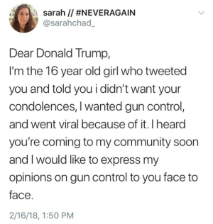 Community, Donald Trump, and Soon...: a --la sarah // #NEVERAGAIN  @sarahchad_  Dear Donald Trump,  l'm the 16 year old girl who tweeted  you and told you i didn't want your  condolences, I wanted gun control,  and went viral because of it. I heard  you're coming to my community soon  and I would like to express my  opinions on gun control to you face to  face  2/16/18, 1:50 PM weavemama:  the table has been shook. these kids aren't playing any games and fuck anyone who thinks that this generation of teens shouldn't be aware and adamant about wanting social/political change