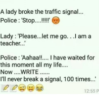 Anaconda, Life, and Memes: A lady broke the traffic signal...  Police: Sto.!!!  Lady: 'Please...let me go.. .I am a  teacher...  Police: Aahaa! I have waited for  this moment all my life....  Now ...WRITE....  I'll never break a signal, 100 times...  12:55 P