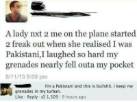 9/11, Memes, and Pakistani: A lady nxt 2 me on the plane started  2 freak out when she realised I was  Pakistani laughed so hard my  grenades nearly fell outa my pocket  9/11/13 9:09 pm  I'm a Pakistani and this is bullshit. I keep my  grenades in my turban.  Like Reply 1,509 9 hours ago