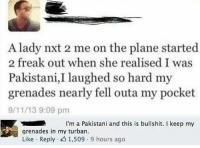 9/11, Lol, and Memes: A lady nxt 2 me on the plane started  2 freak out when she realised I was  Pakistani,I laughed so hard my  grenades nearly fell outa my pocket  9/11/13 9:09 pm  I'm a Pakistani and this is bullshit. I keep my  grenades in my turban.  Like Reply 1,509.9 hours ago lol seemslegit itsfuckingfunny boom