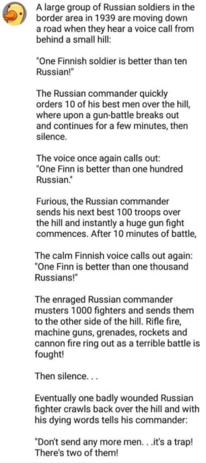 """Calm down,dont attack me: A large group of Russian soldiers in the  border area in 1939 are moving down  a road when they hear a voice call from  behind a small hill:  """"One Finnish soldier is better than ten  Russian!  The Russian commander quickly  orders 10 of his best men over the hill  where upon a gun-battle breaks out  and continues for a few minutes, then  silence.  The voice once again calls out:  """"One Finn is better than one hundred  Russian.""""  Furious, the Russian commander  sends his next best 100 troops over  the hill and instantly a huge gun fight  commences. After 10 minutes of battle,  The calm Finnish voice calls out again:  """"One Finn is better than one thousand  Russians!""""  The enraged Russian commander  musters 1000 fighters and sends them  to the other side of the hill. Rifle fire,  machine guns, grenades, rockets and  cannon fire ring out as a terrible battle is  fought!  Then silence...  Eventually one badly wounded Russian  fighter crawls back over the hill and with  his dying words tells his commander:  """"Don't send any more men. . .it's a trap!  There's two of them! Calm down,dont attack me"""