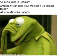 Bad, Latinos, and Spanish: A latino talks in Spanish*  American: Ohh cool, your Mexican!! Do you like  tacos?  All non-Mexican Latinos:  @somebody.that you.dont.know Feels bad man