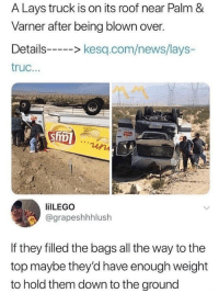 Lay's, Memes, and News: A Lays truck is on its roof near Palm &  Varner after being blown over.  Details> kesq.com/news/lays-  truc...  ilLEGO  @grapeshhhlush  If they filled the bags all the way to the  top maybe they'd have enough weight  to hold them down to the ground <p>Such adis-air-ster :\</p><p><b><i>You need your required daily intake of memes! Follow <a>@nochillmemes</a> for help now!</i></b><br/></p>