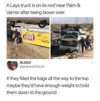 Lay's, Memes, and Pringles: A Lays truck is on its roof near Palm &  Varner after being blown over  ilLEGO  @grapeshhhlush  If they filled the bags all the way to the top  maybe they'd have enough weight to hold  them down to the ground This wouldn't have happened to a Pringles truck 🤷‍♀️