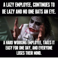 Dank, Lazy, and Mind: A LAZY EMPLOYEE, CONTINUES TO  BE LAZY AND NO ONE BATS AN EYE.  A HARD WORKING EMPLOYEE, TAKESIT  EASY FOR ONE DAY, AND EVERYONE  LOSES THEIR MIND. #jussayin
