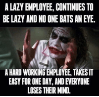Dank, Lazy, and Mind: A LAZY EMPLOYEE, CONTINUES TO  BE LAZY AND NO ONE BATS AN EYE  A HARD WORKING EMPLOYEE, TAKES IT  EASY FOR ONE DAY, AND EVERYONE  LOSES THEIR MIND #jussayin