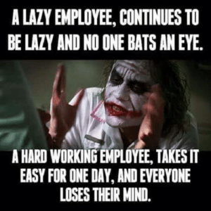 Club, Lazy, and Tumblr: A LAZY EMPLOYEE, CONTINUES TO  BE LAZY AND NO ONE BATS AN EYE.  A HARD WORKING EMPLOYEE, TAKESIT  EASY FOR ONE DAY, AND EVERYONE  LOSES THEIR MIND. laughoutloud-club:  Introduce a little anarchy…
