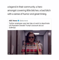Abc, Bad, and Bad Bitch: a legend in their community. a hero  amongst cowering little bitches. a bad bitch  with a sense of humor and great timing  ABC News@abcnews  Twitter employee uses last day at work to deactivate  US President Donald Trump's account ab.co/  2z9HZql  GIF A MOOD