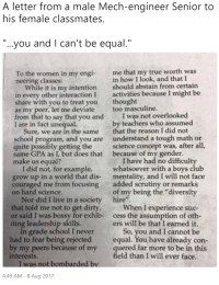"""Club, Earned It, and School: A letter from a male Mech-engineer Senior to  his female classmates.  """"...you and I can't be equal.""""  To the women in my engi me that my true worth was  neering classes:  in how I look, and that I  should abstain from certain  While it is my intention  in every other interactionI activities because I might be  share with you to treat youthought  as my peer, let me deviatetoo masculine.  from that to say that you and I was not overlooked  I are in fact unequal.  by teachers who assumed  that the reason I did not  understand a tough math or  science concept was, after all,  because of my gender.  Sure, we are in the same  school program, and you are  quite possibly getting the  same GPA as I, but does that  I have had no difficulty  whatsoever with a boys club  mentality, and I will not face  added scrutiny or remarks  make us equal?  I did not, for example,  grow up in a world that dis-  couraged me from focusing  on hard science.  of my being the """"diversity  Nor did I live in a society  hire"""".  that told me not to get dirty  or said I was bossy for exhib-  iting leadership skills.  When I experience suc-  cess the assumption of oth  ers will be that I earned it.  In grade school I never  had to fear being rejected  by my peers because of my  interests.  So, you and I cannot be  equal. You have already con-  quered far more to be in this  eld than I will ever face.  I was not bombarded bv  4:49 AM-8 Aug 2017"""
