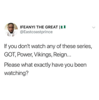 Memes, Power, and Vikings: a lFEANYI THE GREAT 11 I  @Eastcoastprince  If you don't watch any of these series,  GOT, Power, Vikings, Reign.  Please what exactly have you been  watching? What do y'all watch if not these? 🤔 . KraksTV Series GOT GameofThrones Power Vikings Reign
