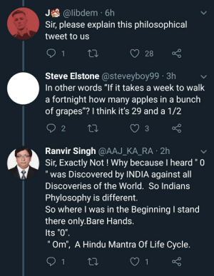 """On the death of a legendary footballer.: A @libdem · 6h  Sir, please explain this philosophical  tweet to us  28  Steve Elstone @steveyboy99 · 3h  In other words """"If it takes a week to walk  a fortnight how many apples in a bunch  of grapes""""? I think it's 29 and a 1/2  3  Ranvir Singh @AAJ_KA_RA · 2h  Sir, Exactly Not ! Why because I heard """"0  was Discovered by INDIA against all  Discoveries of the World. So Indians  Phylosophy is different.  So where I was in the Beginning I stand  there only.Bare Hands.  Its """"0"""".  """"Om"""", A Hindu Mantra Of Life Cycle. On the death of a legendary footballer."""