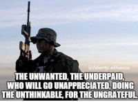 Memes, 🤖, and Usmc: a liberty alliance  THE UNWANTED, THE UNDERPAID.  WHO WILL GO UNAPPRECIATED,DOING  THE UNTHINKABLE, FOR THE UNGRATEFUL . ✅ Double tap the pic ✅ Tag your friends ✅ Check link in my bio for badass stuff - usarmy 2ndamendment soldier navyseals gun flag army operator troops tactical sniper armedforces k9 weapon patriot marine usmc veteran veterans usa america merica american coastguard airman usnavy militarylife military airforce libertyalliance