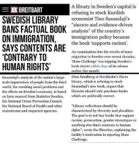 """crookedhillary hillaryclinton killary benghazi falseflag neverhillary conspiracy isis islam norefugees muslim donaldtrump trump trump2017 trumptrain makeamericagreatagain maga republican conservative president illuminati newworldorder nobama obamasucks presidentaldebate: A library in Sweden's capital is  EX BREITBART  refusing to stock Kurdish  SWEDISH LIBRARY  economist Tino Sanandaji's  BANS FACTUAL """"sincere and evidence-driven  BOOK  analysis"""" of the country's  ONIMMIGRATION  immigration policy because  the book supports racism  SAYS CONTENTS ARE  An examination into the results of mass  CONTRARY TO  migration to Sweden over recent decades,  """"Mass Challenge was topping Sweden's  HUMAN RIGHTS'  book charts within days  of its release  earlier this month.  Sanandaji's analysis of the nation's large- Nina Sundberg at Stockholm's Ekero  scale importation of people from the third library, which is refusing to stock  world, the resulting social problems and  Sanandaji's new book, argues that  the effects on Sweden's economy, is based libraries should only purchase books  on facts sourced from Statistics Sweden  which are politically correct.  the National Crime Prevention Council,  """"Library collections should be  the National Board of Health and other  characterized by diversity and pluralism.  mainstream and respected agencies.  The goal is to not buy books that support  racism, persecution, gender stereotypes or  anything else that's contrary to human  rights"""", wrote the librarian, explaining the  facility's motivation in rejecting Mass  Challenge. crookedhillary hillaryclinton killary benghazi falseflag neverhillary conspiracy isis islam norefugees muslim donaldtrump trump trump2017 trumptrain makeamericagreatagain maga republican conservative president illuminati newworldorder nobama obamasucks presidentaldebate"""