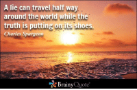 """Memes, Shoes, and Sunset: A lie can travel half way  around the world while the  truth is putting on its shoes.  Charles Spurgeon  """"A Brainy  Quote A lie can travel half way around the world while the truth is putting on its shoes. - Charles Spurgeon https://www.brainyquote.com/quotes/quotes/c/charlesspu105835.html #brainyquote #QOTD #truth #sunset"""