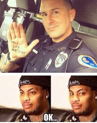 a LIFE  MATTERS  OK Edit: NO ONE IS SAYING POLICE LIVES DONT MATTER, it's just that their lives aren't systematically oppressed in the way that the black community is.