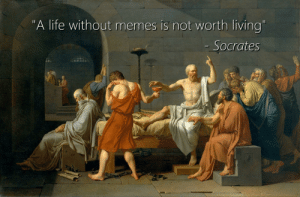 "Life, Memes, and Reddit: ""A life without memes is not worth living""  - Socrates He is right"