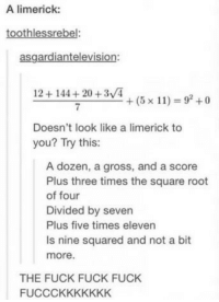@studentlifeproblems: A limerick:  toothlessrebel:  asgardiantelevision:  12+144+20 +3/4  7  +(5x11) = 92 +0  Doesn't look like a limerick to  you? Try this:  A dozen, a gross, and a score  Plus three times the square root  of four  Divided by seven  Plus five times eleven  Is nine squared and not a bit  more.  THE FUCK FUCK FUCK  FUCCCKKKKKKK @studentlifeproblems