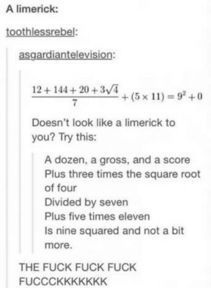 If you are a student Follow @studentlifeproblems: A limerick:  toothlessrebel:  asgardiantelevision:  12+144+20 +3/4  7  +(5x11) = 92 +0  Doesn't look like a limerick to  you? Try this:  A dozen, a gross, and a score  Plus three times the square root  of four  Divided by seven  Plus five times eleven  Is nine squared and not a bit  more.  THE FUCK FUCK FUCK  FUCCCKKKKKKK If you are a student Follow @studentlifeproblems